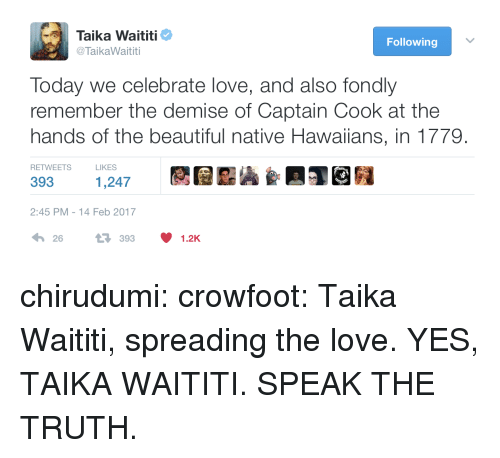 Beautiful, Love, and Target: Taika Waititi  @ TaikaWaititi  Following  Today we celebrate love, and also fondly  remember the demise of Captain Cook at the  hands of the beautiful native Hawaiians, in 1779.  RETWEETS  LIKES  393  1,247  2:45 PM-14 Feb 2017  26393 1.2K chirudumi: crowfoot: Taika Waititi, spreading the love. YES, TAIKA WAITITI. SPEAK THE TRUTH.