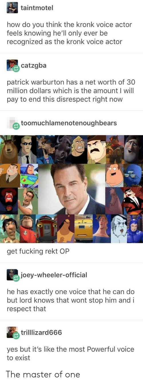 Net Worth: taintmotel  how do you think the kronk voice actor  feels knowing he'll only ever be  recognized as the kronk voice actor  catzgba  patrick warburton has a net worth of 30  million dollars which is the amount I will  pay to end this disrespect right now  e toomuchlamenotenoughbears  get fucking rekt OP  joey-wheeler-official  he has exactly one voice that he can do  but lord knows that wont stop him andi  respect that  trilllizard666  yes but it's like the most Powerful voice  to exist The master of one