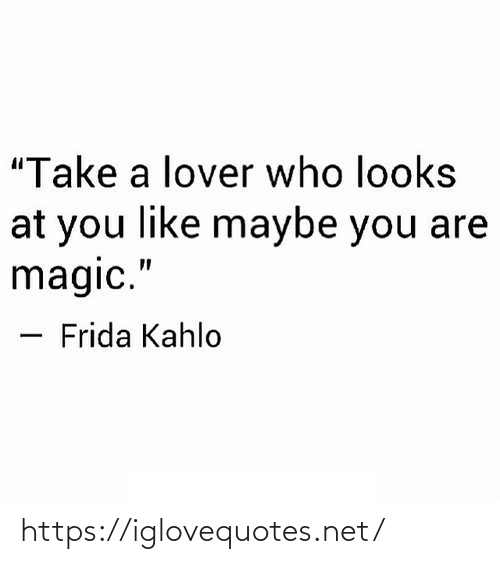 """Looks: """"Take a lover who looks  at you like maybe you are  magic.""""  Frida Kahlo https://iglovequotes.net/"""
