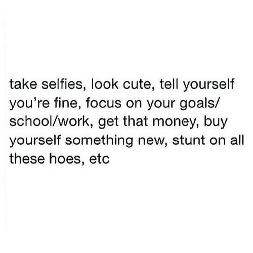 stunt: take selfies, look cute, tell yourself  you're fine, focus on your goals/  school/work, get that money, buy  yourself something new, stunt on all  these hoes, etc