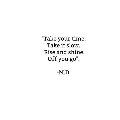 Time, You, and Shine: Take your timne  Take your time.  Take it slow  Rise and shine.  Off you go  M.D.