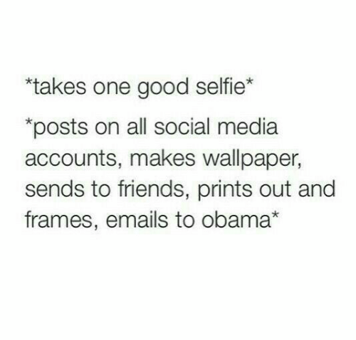 "Wallpaper: ""takes one good selfie*  posts on all social media  accounts, makes wallpaper,  sends to friends, prints out and  frames, emails to obama*"