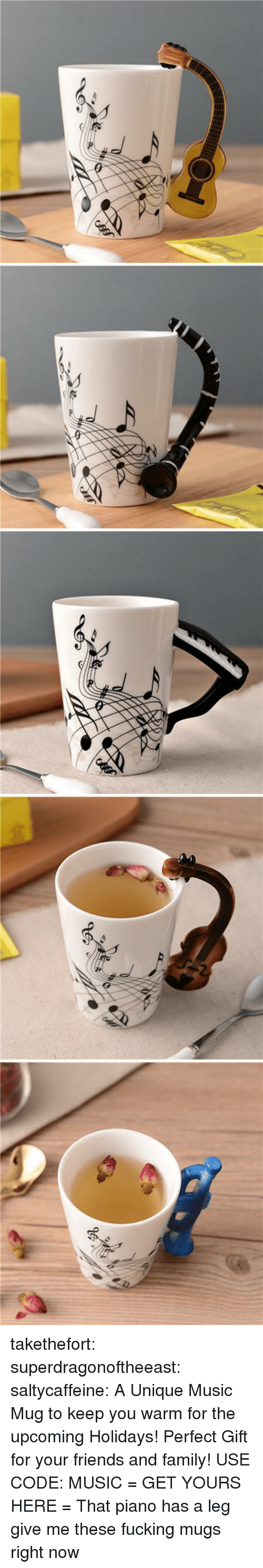 Family, Friends, and Fucking: takethefort: superdragonoftheeast:  saltycaffeine:  A Unique Music Mug to keep you warm for the upcoming Holidays! Perfect Gift for your friends and family! USE CODE: MUSIC = GET YOURS HERE =   That piano has a leg   give me these fucking mugs right now
