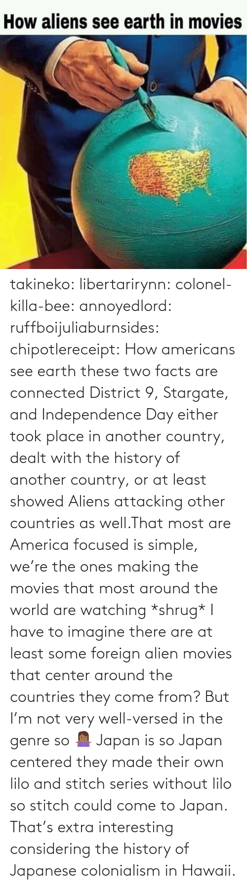 But: takineko:  libertarirynn:  colonel-killa-bee:  annoyedlord: ruffboijuliaburnsides:  chipotlereceipt: How americans see earth these two facts are connected     District 9, Stargate, and Independence Day either took place in another country, dealt with the history of another country, or at least showed Aliens attacking other countries as well.That most are America focused is simple, we're the ones making the movies that most around the world are watching *shrug*   I have to imagine there are at least some foreign alien movies that center around the countries they come from? But I'm not very well-versed in the genre so 🤷🏾‍♀️   Japan is so Japan centered they made their own lilo and stitch series without lilo so stitch could come to Japan.    That's extra interesting considering the history of Japanese colonialism in Hawaii.