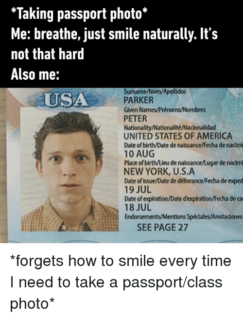 states of america: *Taking passport photo*  Me: breathe, just smile naturally. It's  not that hard  Also me:  Surmame/Nom/Apellidos  PARKER  Given Names/Prénoms/Nombres  PETER  Nationality/Nationalité/Nacionalidad  UNITED STATES OF AMERICA  Date of birth/Date de naissance/Fecha de nadmi  10 AUG  Place of birth/Lieu de naissance/Lugar de nadm  NEW YORK, U.S.A  Date of issue/Date de délivrance/Fecha de exped  19 JUL  Date of expiration/Date d'expiration/Fecha de ca  18 JUL  Endorsements/Mentions Spédales/Anotadones  USA  SEE PAGE 27 *forgets how to smile every time I need to take a passport/class photo*