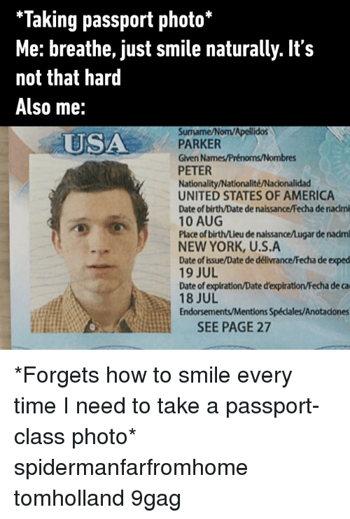 states of america: *Taking passport photo*  Me: breathe, just smile naturally. It's  not that hard  Also me:  Surmame/Nom/Apelilidos  PARKER  Given Names/Prénoms/Nombres  PETER  Nationality/Nationalité/Nacionalidad  UNITED STATES OF AMERICA  Date of birth/Date de naissance/Fecha de nacimi  10 AUG  Place of birth/Lieu de naissance/Lugar de nadm  NEW YORK, U.S.A  Date of Issue/Date de délivrance/Fecha de exped  19 JUL  Date of expiration/Date d'expiration/Fecha de ca  18 JUL  Endorsements/Mentions Spécdales/Anotadones  USA  SEE PAGE 27 *Forgets how to smile every time I need to take a passport-class photo* spidermanfarfromhome tomholland 9gag