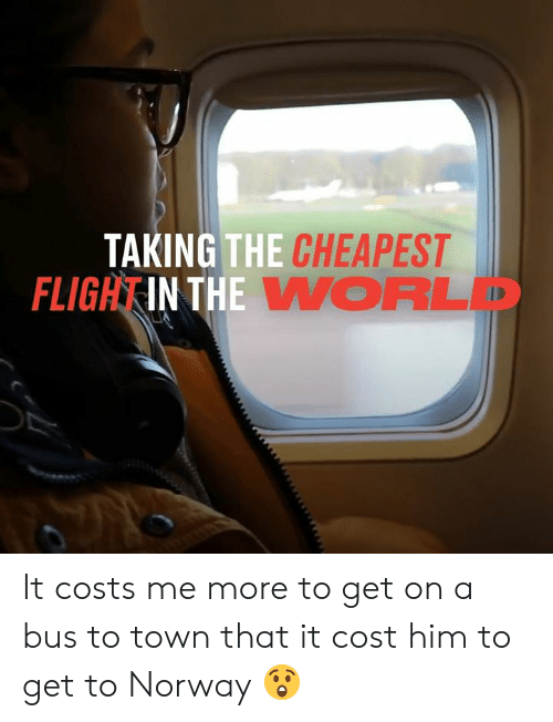 Dank, Norway, and 🤖: TAKING THE CHEAPEST  FLIGHTIN THE V ORLD It costs me more to get on a bus to town that it cost him to get to Norway 😲