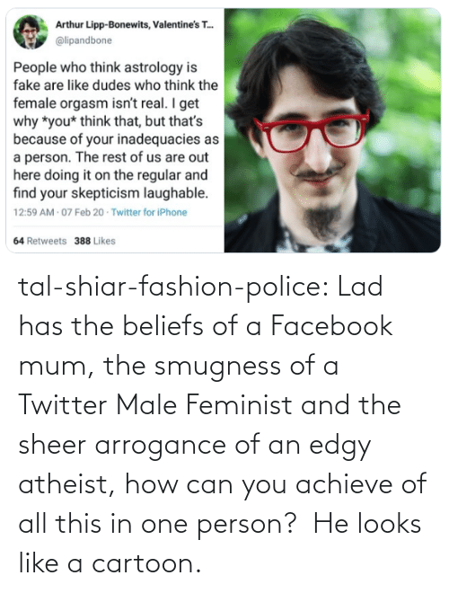 Twitter: tal-shiar-fashion-police:  Lad has the beliefs of a Facebook mum, the smugness of a Twitter Male Feminist and the sheer arrogance of an edgy atheist, how can you achieve of all this in one person?   He looks like a cartoon.