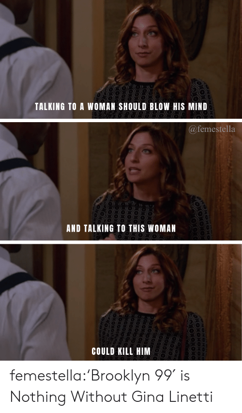 Chelsea, Target, and Tumblr: TALKING TO A WOMAN SHOULD BLOW HIS MIND  @femestella  AND TALKING TO THIS WOMAN  COULD KILL HIM  MONON femestella:'Brooklyn 99′ is Nothing Without Gina Linetti