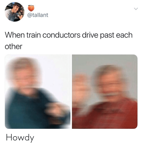 Dank, Drive, and Train: @tallant  When train conductors drive past each  other Howdy
