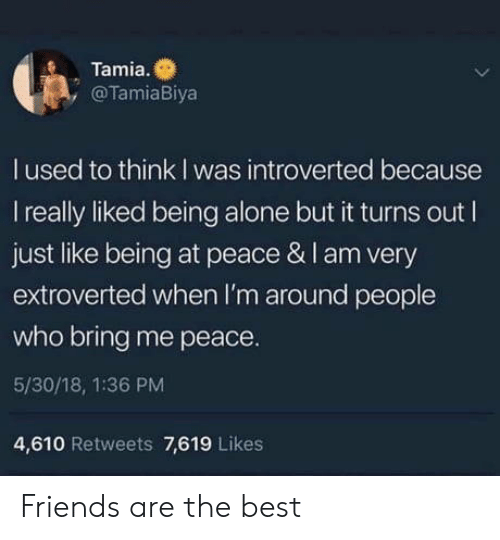 at-peace: Tamia.  , @TamiaBiya  l used to think I was introverted because  I really liked being alone but it turns out I  just like being at peace & I am very  extroverted when I'm around people  who bring me peace.  5/30/18, 1:36 PM  4,610 Retweets 7,619 Likes Friends are the best
