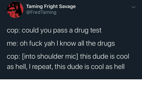 Drugs: Taming Fright Savage  @FredTaming  cop: could you pass a drug test  me: oh fuck yah I know all the drugs  cop: [into shoulder mic] this dude is cool  as hell, I repeat, this dude is cool as hell