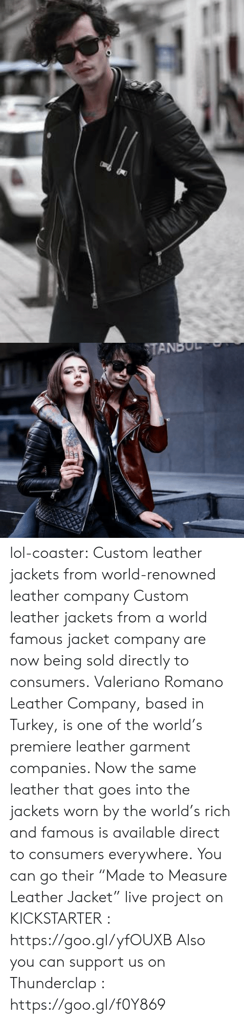 "Renowned: TANBUL lol-coaster:  Custom leather jackets from world-renowned leather company Custom leather jackets from a world famous jacket company are now being sold directly to consumers. Valeriano Romano Leather Company, based in Turkey, is one of the world's premiere leather garment companies. Now the same leather that goes into the jackets worn by the world's rich and famous is available direct to consumers everywhere. You can go their ""Made to Measure Leather Jacket"" live project on KICKSTARTER : https://goo.gl/yfOUXB Also you can support us on Thunderclap : https://goo.gl/f0Y869"