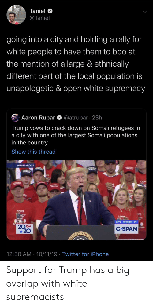 Boo, Iphone, and Twitter: Taniel  @Taniel  going into a city and holding a rally for  white people to have them to boo at  the mention of a large & ethnically  different part of the local population is  unapologetic & open white supremacy  @atrupar 23h  Aaron Rupar  Trump vows to crack down on Somali refugees in  a city with one of the largest Somali populations  in the country  Show this thread  MINNEAPOLIS  COPS  LIVE 6:56 pm PT  20  20  C.SPAN  ог  THE  SIDENT  12:50 AM 10/11/19 Twitter for iPhone  UN Support for Trump has a big overlap with white supremacists