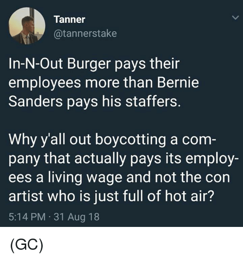Bernie Sanders: Tanner  @tannerstake  In-N-Out Burger pays their  employees more than Bernie  Sanders pays his staffers.  Why y'all out boycotting a com  pany that actually pays its employ-  ees a living wage and not the con  artist who is just full of hot air?  5:14 PM 31 Aug 18 (GC)