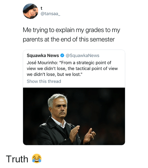 "News, Parents, and Lost: @tansaa  Me trying to explain my grades to my  parents at the end of this semester  Squawka News @SquawkaNews  José Mourinho: ""From a strategic point of  view we didn't lose, the tactical point of view  we didn't lose, but we lost.""  Show this thread Truth 😂"