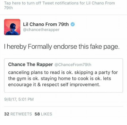 fakings: Tap here to turn off Tweet notifications for Lil Chano From  79th  Lil Chano From 79th  @chancetherapper  I hereby Formally endorse this fake page.  Chance The Rapper @ChanceFrom79th  canceling plans to read is ok. skipping a party for  the gym is ok. staying home to cook is ok. lets  encourage it & respect self improvement.  9/8/17, 5:01 PM  32 RETWEETS 58 LIKES
