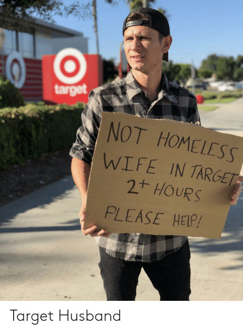 Homeless, Target, and Help: target  NOT HOMELESS  WIFE IN TARGET  2t HOURS  PLEASE HELP! Target Husband