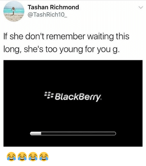 Young For You: Tashan Richmond  @TashRich10  If she don't remember waiting this  long, she's too young for you g  BlackBerry. 😂😂😂😂