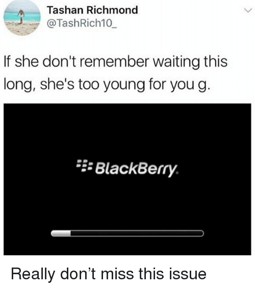 Young For You: Tashan Richmond  @TashRich10  If she don't remember waiting this  long, she's too young for you g  BlackBerry Really don't miss this issue