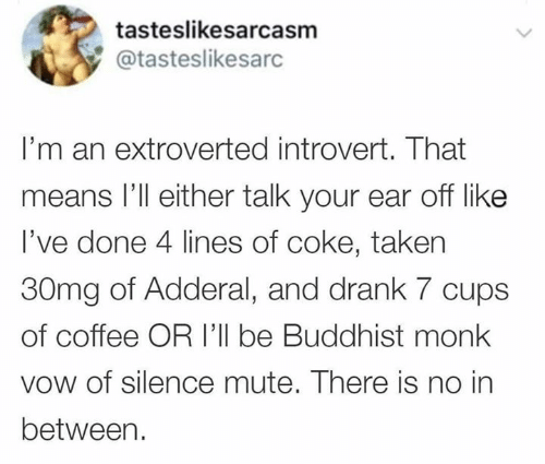 monk: tasteslikesarcasm  @tasteslikesarc  I'm an extroverted introvert. That  means l'll either talk your ear off like  I've done 4 lines of coke, taken  30mg of Adderal, and drank 7 cups  of coffee OR I'll be Buddhist monk  vow of silence mute. There is no in  between.