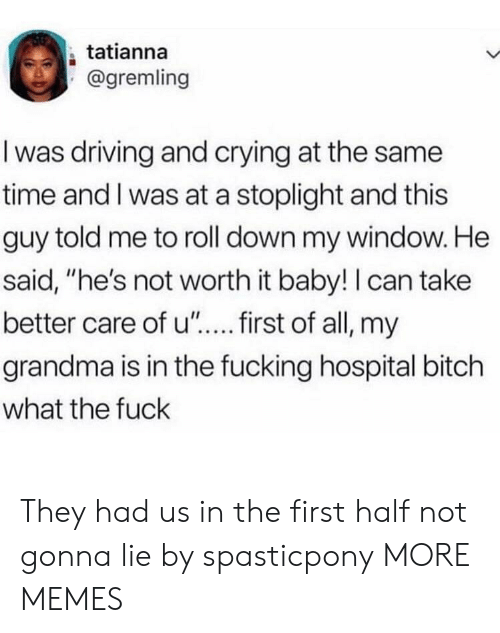 "Bitch, Crying, and Dank: tatianna  @gremling  I was driving and crying at the same  time and I was at a stoplight and this  guy told me to roll down my window. He  said, ""he's not worth it baby!I can take  grandma is in the fucking hospital bitch  what the fuck They had us in the first half not gonna lie by spasticpony MORE MEMES"