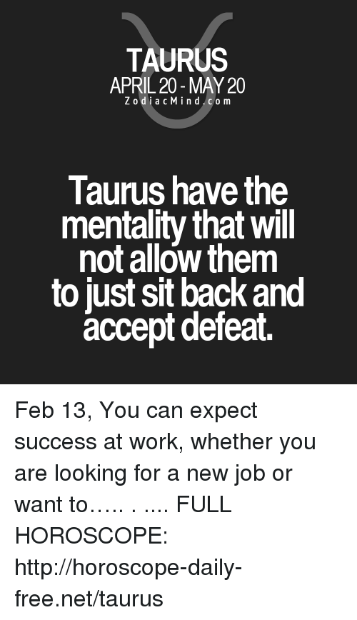 Work, Free, and Horoscope: TAURUS  APRIL 20 - MAY 20  ZodiacMind.com  Taurus have the  mentality that Will  not allow them  to just sit back and  accept defeat. Feb 13, You can expect success at work, whether you are looking for a new job or want to….. . .... FULL HOROSCOPE: http://horoscope-daily-free.net/taurus