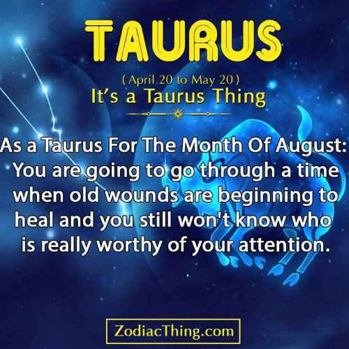 Taurus: TAURUS  (April 20 to May 20)  It's a Taurus Thing  As a Taurus For The Month Of August:  You are going to go through a time  when old wounds are beginning to  heal and you still won't know who  is really worthy of your attention.  ZodiacThing.com