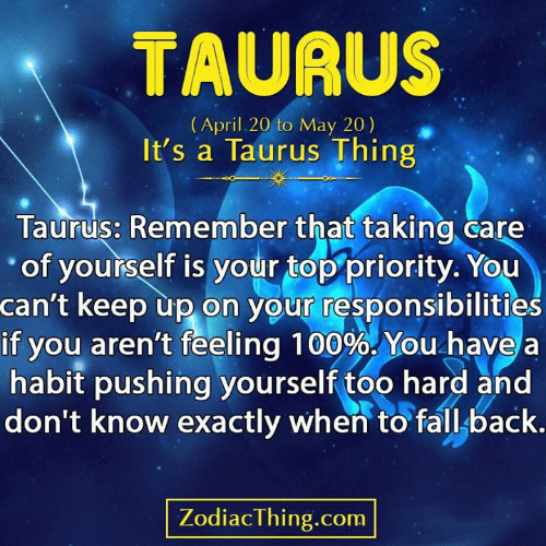 Fall, Taurus, and April: TAURUS  (April 20 to May 20)  It's a Taurus Thing  Taurus: Remember that taking care  of yourself is your top priority. You  can't keep up on your responsibilities  if you aren't feeling 100%. You have  habit pushing yourself too hard and  don't know exactly when to fall back.  ZodiacThing.com