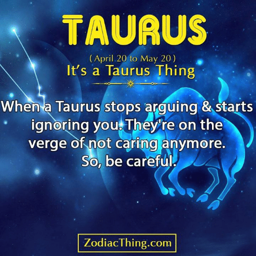 Taurus: TAURUS  (April 20 to May 20)  It's a Taurus Thing  When a Taurus stops arguing & starts  ignoring you They're on the  verge of not caring anymore.  So, be careful  PA  ZodiacThing.com