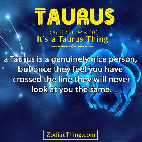 Taurus, April, and Never: TAURUS  (April 20 to May 20)  It's a Taurus Thing  a Taurus is a genuinely nice person,  but once they feel you have  crossed the line they will never  look at you the same.  PA  ZodiacThing.com