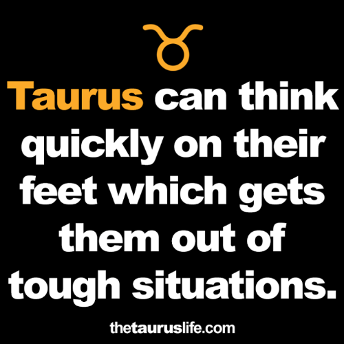 Taurus: Taurus can think  quickly on their  feet which gets  them out of  tough situations.  thetauruslife.com