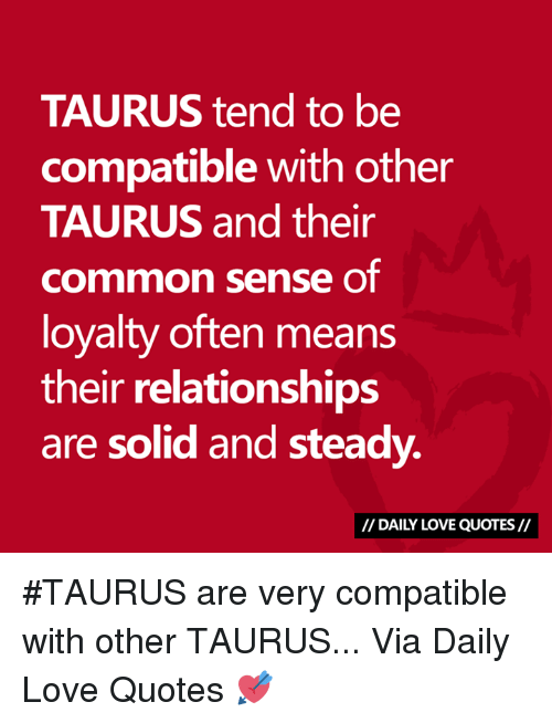 Oftenly: TAURUS tend to be  compatible with other  TAURUS and their  common sense oT  loyalty often means  their relationships  are solid and steady.  // DAILY LOVE QUOTES// #TAURUS are very compatible with other TAURUS...  Via Daily Love Quotes 💘