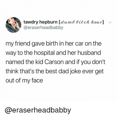 Dad, Best, and Hospital: tawdry hepburn [dumt ditch hour] v  @eraserheadbabby  my friend gave birth in her car on the  way to the hospital and her husband  named the kid Carson and if you don't  think that's the best dad joke ever get  out of my face @eraserheadbabby