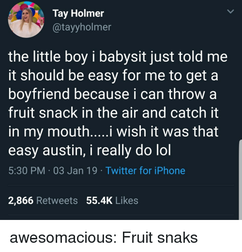 Tay: Tay Holmer  @tayyholmer  the little boy i babysit just told me  it should be easy for me to get a  boyfriend because i can throw a  fruit snack in the air and catch it  in my mouth....i wish it was that  easy austin, i really do lol  5:30 PM 03 Jan 19 Twitter for iPhone  2,866 Retweets 55.4K Likes awesomacious:  Fruit snaks