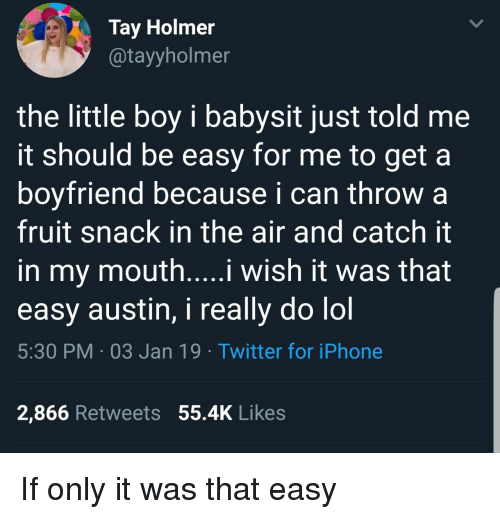 Tay: Tay Holmer  @tayyholmer  the little boy i babysit just told me  it should be easy for me to get a  boyfriend because i can throw a  fruit snack in the air and catch it  in my mouth....i wish it was that  easy austin, i really do lol  5:30 PM 03 Jan 19 Twitter for iPhone  2,866 Retweets 55.4K Likes If only it was that easy