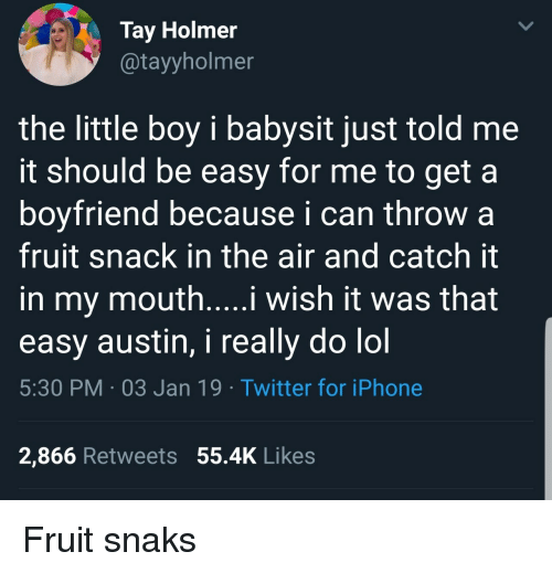 Tay: Tay Holmer  @tayyholmer  the little boy i babysit just told me  it should be easy for me to get a  boyfriend because i can throw a  fruit snack in the air and catch it  in my mouth....i wish it was that  easy austin, i really do lol  5:30 PM 03 Jan 19 Twitter for iPhone  2,866 Retweets 55.4K Likes Fruit snaks