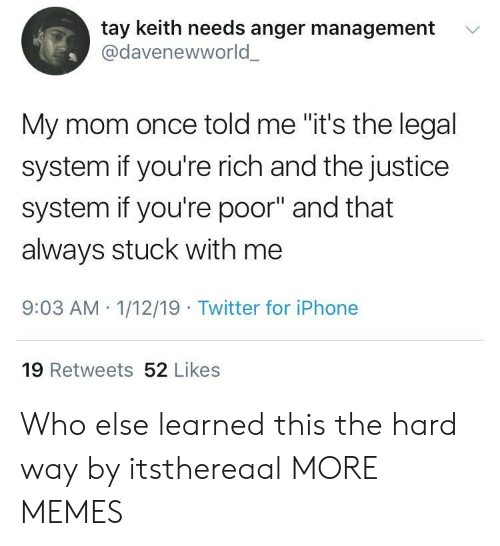 """Tay: tay keith needs anger management  @davenewworld  '  My mom once told me """"it's the legal  system if you're rich and the justice  system if you're poor"""" and that  always stuck with me  9:03 AM 1/12/19 Twitter for iPhone  19 Retweets 52 Likes Who else learned this the hard way by itsthereaal MORE MEMES"""