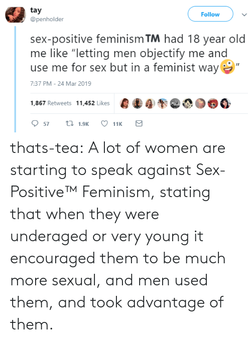 """Feminism: tay  @penholder  Follow  sex-positive feminism TM had 18 year old  me like """"letting men objectify me and  use me for sex but in a feminist way  7:37 PM-24 Mar 2019  1,867 Retweets 11.452 likes000 thats-tea:  A lot of women are starting to speak against Sex-Positive™   Feminism, stating that when they were underaged or very young it encouraged them to be much more sexual, and men used them, and took advantage of them."""