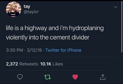Tay: tay  @taylvr  life is a highway and i'm hydroplaning  violently into the cement divider  3:30 PM 3/12/19 Twitter for iPhone  2,372 Retweets 10.1K Likes