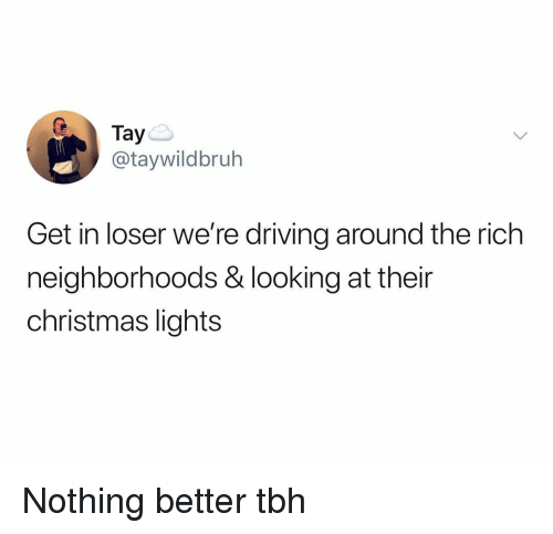 Tay: Tay  @taywildbruh  Get in loser we're driving around the rich  neighborhoods & looking at their  christmas lights Nothing better tbh