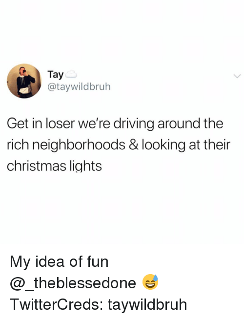 Tay: Tay  @taywildbruh  Get in loser we're driving around the  rich neighborhoods & looking at their  christmas lights My idea of fun @_theblessedone 😅 TwitterCreds: taywildbruh
