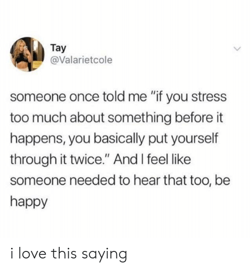 "Love, Too Much, and Happy: Tay  @Valarietcole  someone once told me ""if you stress  too much about something before it  happens, you basically put yourself  through it twice."" And I feel like  someone needed to hear that too, be  happy i love this saying"