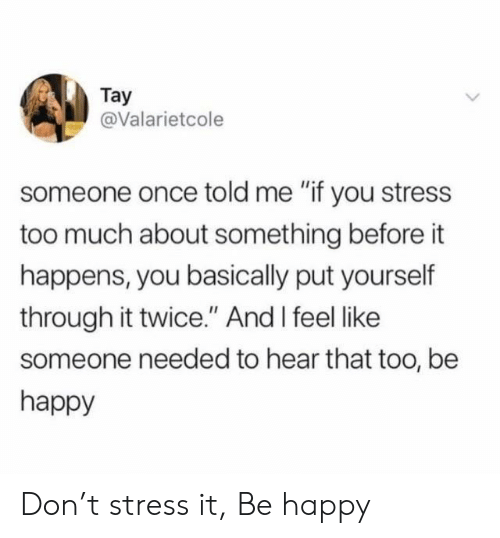 """Tay: Tay  @Valarietcole  someone once told me """"if you stress  too much about something before it  happens, you basically put yourself  through it twice."""" And I feel like  someone needed to hear that too, be  happy Don't stress it, Be happy"""