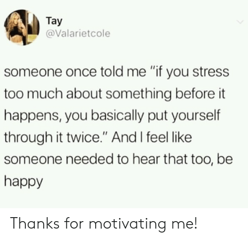 """Tay: Tay  @Valarietcole  someone once told me """"if you stress  too much about something before it  happens, you basically put yourself  through it twice."""" And I feel like  someone needed to hear that too, be  happy Thanks for motivating me!"""