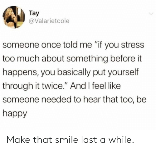 """Tay: Tay  @Valarietcole  someone once told me """"if you stress  too much about something before it  happens, you basically put yourself  through it twice."""" And I feel like  someone needed to hear that too, be  happy Make that smile last a while."""