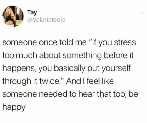 """Tay: Tay  @Valarietcole  someone once told me """"if you stress  too much about something before it  happens, you basically put yourself  through it twice."""" And I feel like  someone needed to hear that too, be  happy"""