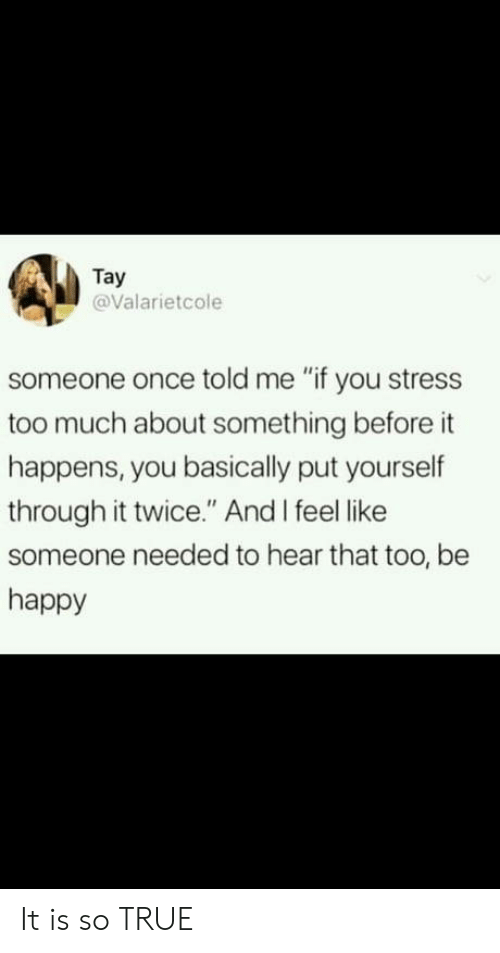 """Tay: Tay  @Valarietcole  someone once told me """"if you stress  too much about something before it  happens, you basically put yourself  through it twice."""" And I feel like  someone needed to hear that too, be  happy It is so TRUE"""