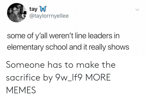 Tay: tay W  @taylorrnyellee  some of y'all weren't line leaders in  elementary school and it really shows Someone has to make the sacrifice by 9w_lf9 MORE MEMES