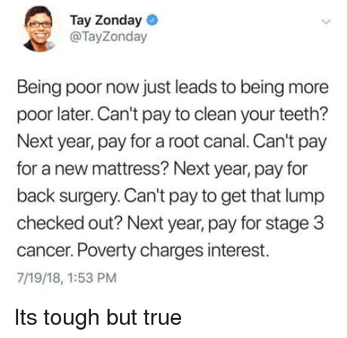 Tay: Tay Zonday  @TayZonday  Being poor now just leads to being more  poor later. Can't pay to clean your teeth?  Next year, pay for a root canal. Can't pay  for a new mattress? Next year, pay for  back surgery. Can't pay to get that lump  checked out? Next year, pay for stage 3  cancer. Poverty charges interest.  7/19/18, 1:53 PM Its tough but true